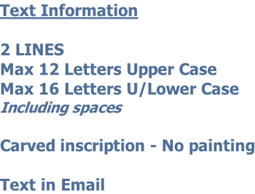 Text Information  2 LINES Max 12 Letters Upper Case   Max 16 Letters U/Lower Case Including spaces  Carved inscription - No painting  Text in Email