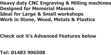 Heavy duty CNC Engraving & Milling machines Designed for Memorial Masons  Ideal for Large & Small workshops Work in Stone, Wood, Metals & Plastics   Check out it's Advanced Features below   Tel: 01483 906508