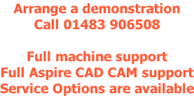 Arrange a demonstration Call 01483 906508  Full machine support Full Aspire CAD CAM support Service Options are available