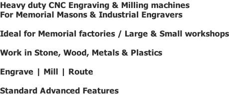 Heavy duty CNC Engraving & Milling machines For Memorial Masons & Industrial Engravers  Ideal for Memorial factories / Large & Small workshops  Work in Stone, Wood, Metals & Plastics  Engrave | Mill | Route  Standard Advanced Features