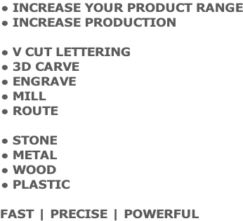 INCREASE YOUR PRODUCT RANGE INCREASE PRODUCTION  V CUT LETTERING 3D CARVE ENGRAVE MILL ROUTE  STONE METAL WOOD PLASTIC  FAST | PRECISE | POWERFUL