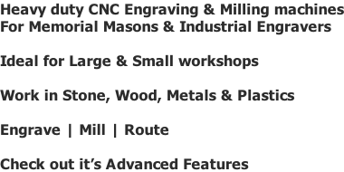Heavy duty CNC Engraving & Milling machines For Memorial Masons & Industrial Engravers  Ideal for Large & Small workshops  Work in Stone, Wood, Metals & Plastics  Engrave | Mill | Route  Check out it's Advanced Features